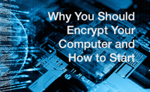Why You Should Encrypt Your Computer and How to Start