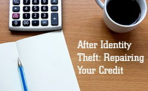 After Identity Theft: How to Repair Your Credit