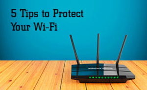 How to Protect Your Wi-Fi: 5 Tips for Wi-fi Security at Home